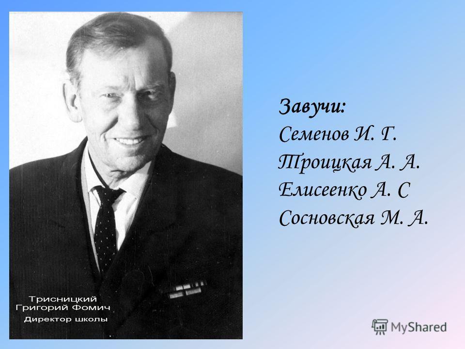 Завучи: Семенов И. Г. Троицкая А. А. Елисеенко А. С Сосновская М. А.