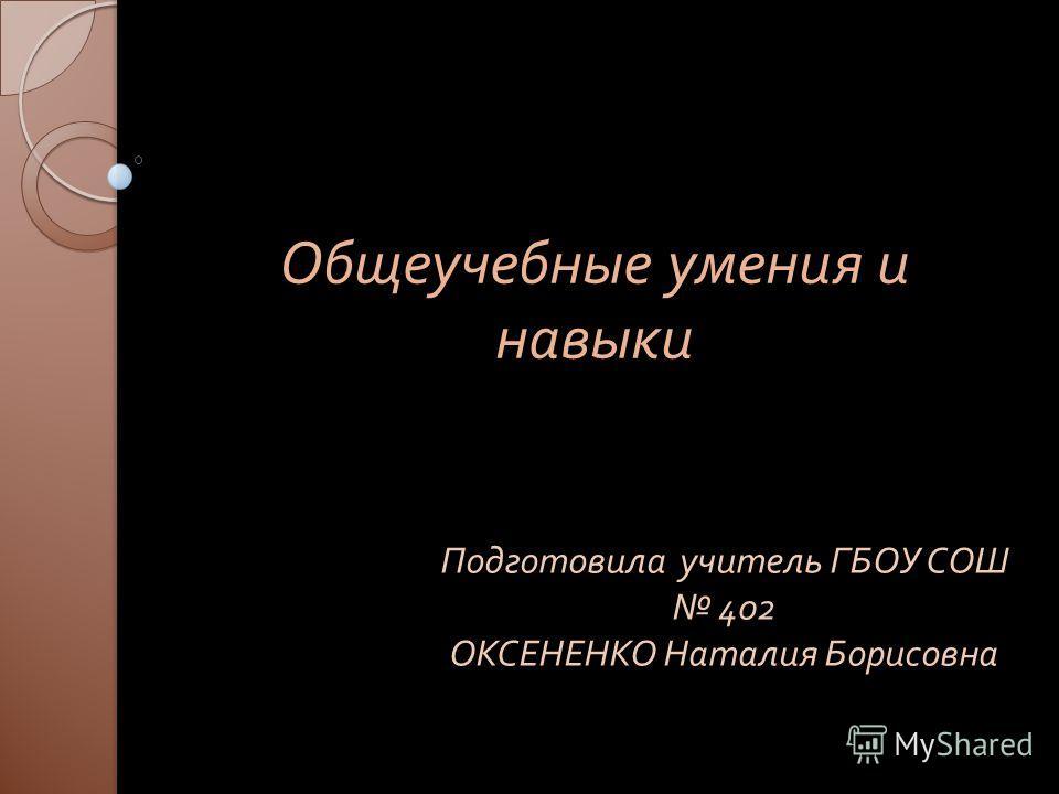 Общеучебные умения и навыки Подготовила учитель ГБОУ СОШ 402 ОКСЕНЕНКО Наталия Борисовна