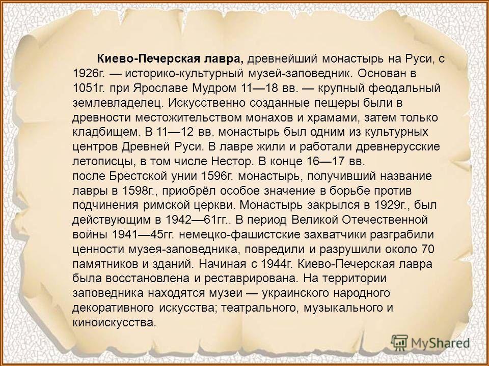 Киево-Печерская лавра, древнейший монастырь на Руси, с 1926г. историко-культурный музей-заповедник. Основан в 1051г. при Ярославе Мудром 1118 вв. крупный феодальный землевладелец. Искусственно созданные пещеры были в древности местожительством монахо