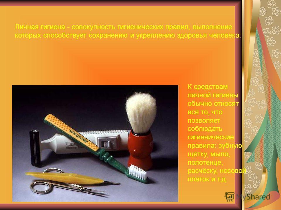 Личная гигиена - совокупность гигиенических правил, выполнение которых способствует сохранению и укреплению здоровья человека. К средствам личной гигиены обычно относят всё то, что позволяет соблюдать гигиенические правила: зубную щётку, мыло, полоте