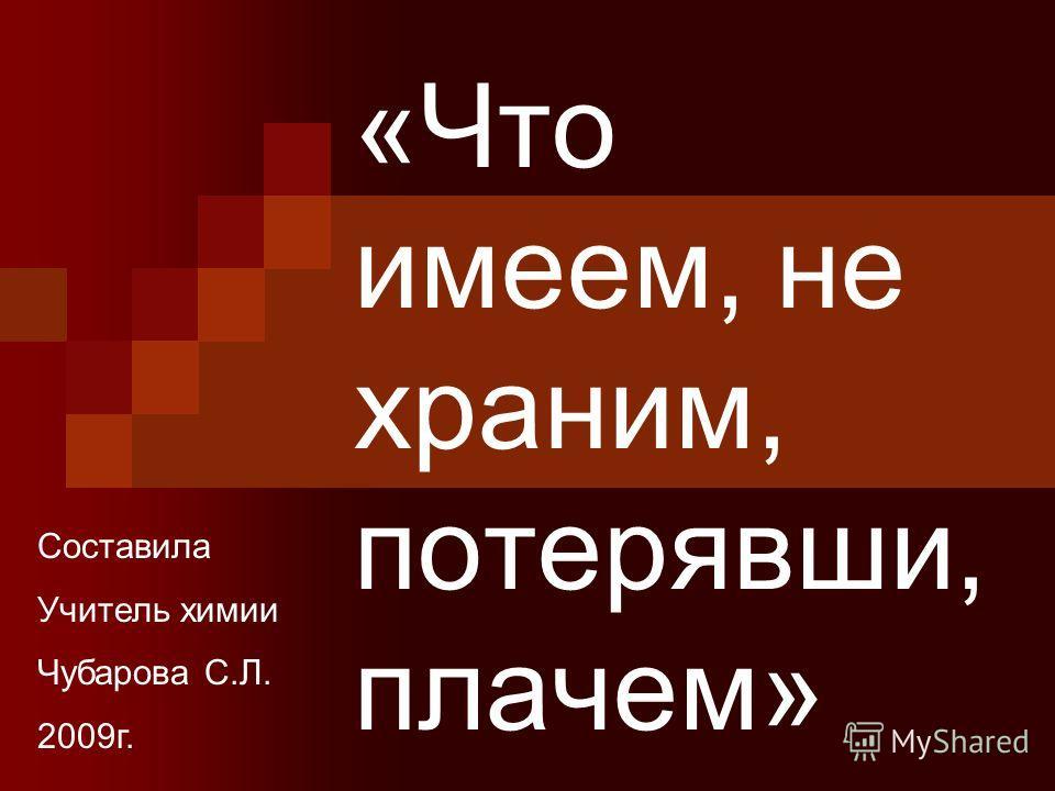 «Что имеем, не храним, потерявши, плачем» Составила Учитель химии Чубарова С.Л. 2009г.