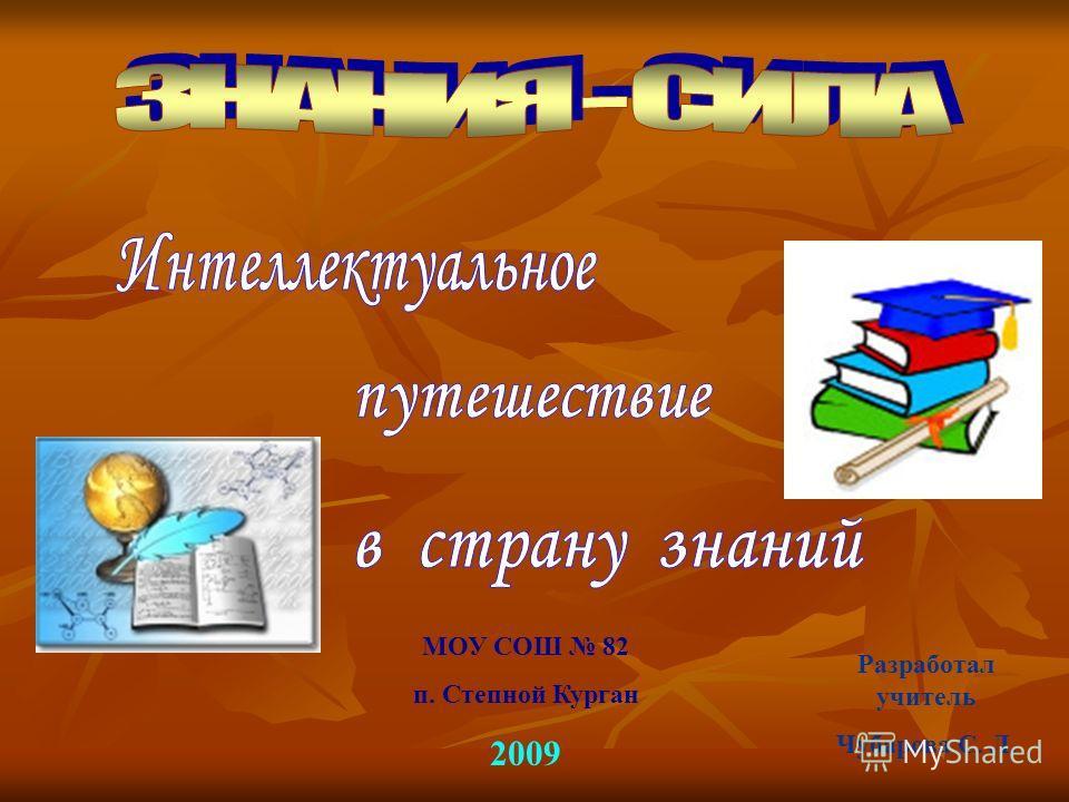 МОУ СОШ 82 п. Степной Курган 2009 Разработал учитель Чубарова С. Л.
