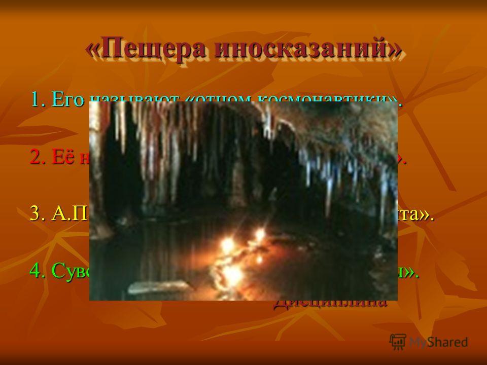 «Пещера иносказаний» «Пещера иносказаний» 1. Его называют «отцом космонавтики». Циолковский 2. Её называют «матерью всех пороков». Лень 3. А.П.Чехов назвал её – «сестрой таланта». Краткость 4. Суворов называл её «матерью победы». Дисциплина