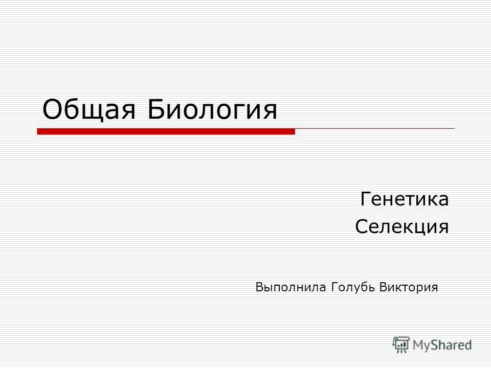 Общая Биология Генетика Селекция Выполнила Голубь Виктория