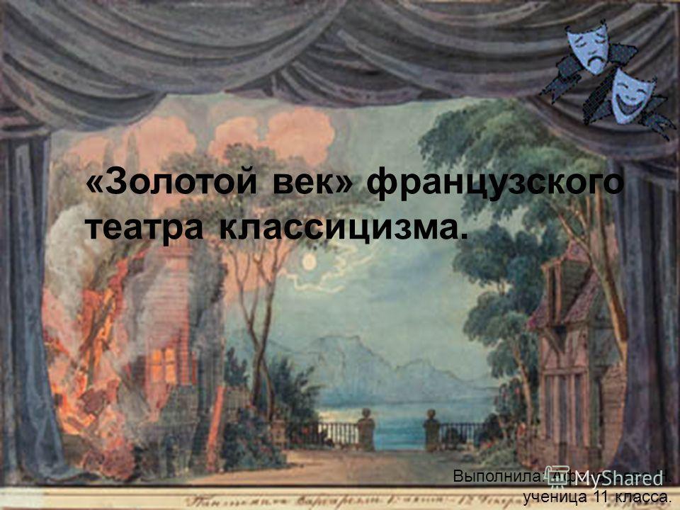«Золотой век» французского театра классицизма. Выполнила: Афанасьева Н. ученица 11 класса.