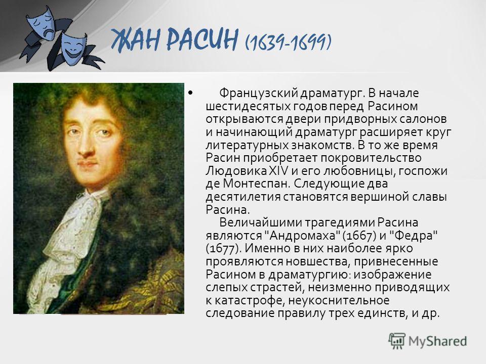 ЖАН РАСИН (1639-1699) Французский драматург. В начале шестидесятых годов перед Расином открываются двери придворных салонов и начинающий драматург расширяет круг литературных знакомств. В то же время Расин приобретает покровительство Людовика XIV и е