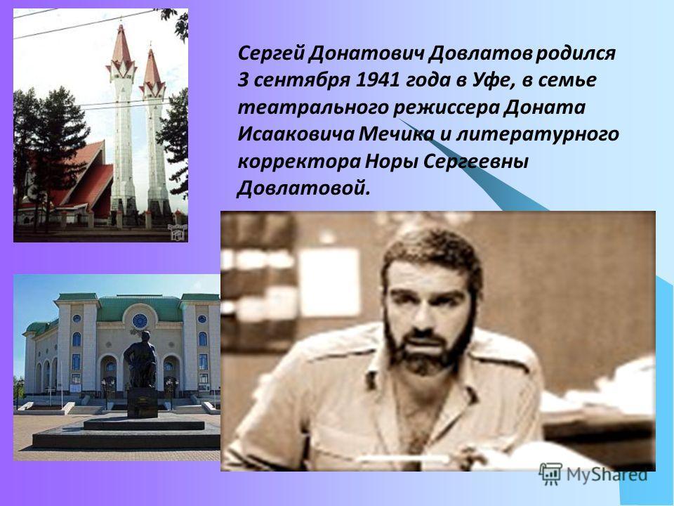 Сергей Донатович Довлатов родился 3 сентября 1941 года в Уфе, в семье театрального режиссера Доната Исааковича Мечика и литературного корректора Норы Сергеевны Довлатовой.