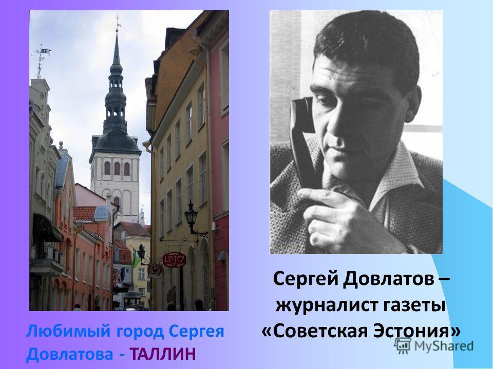Любимый город Сергея Довлатова - ТАЛЛИН Сергей Довлатов – журналист газеты «Советская Эстония»
