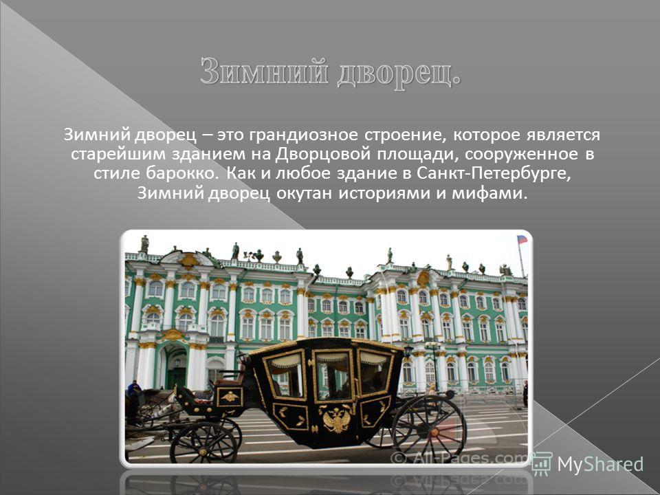 Зимний дворец – это грандиозное строение, которое является старейшим зданием на Дворцовой площади, сооруженное в стиле барокко. Как и любое здание в Санкт-Петербурге, Зимний дворец окутан историями и мифами.