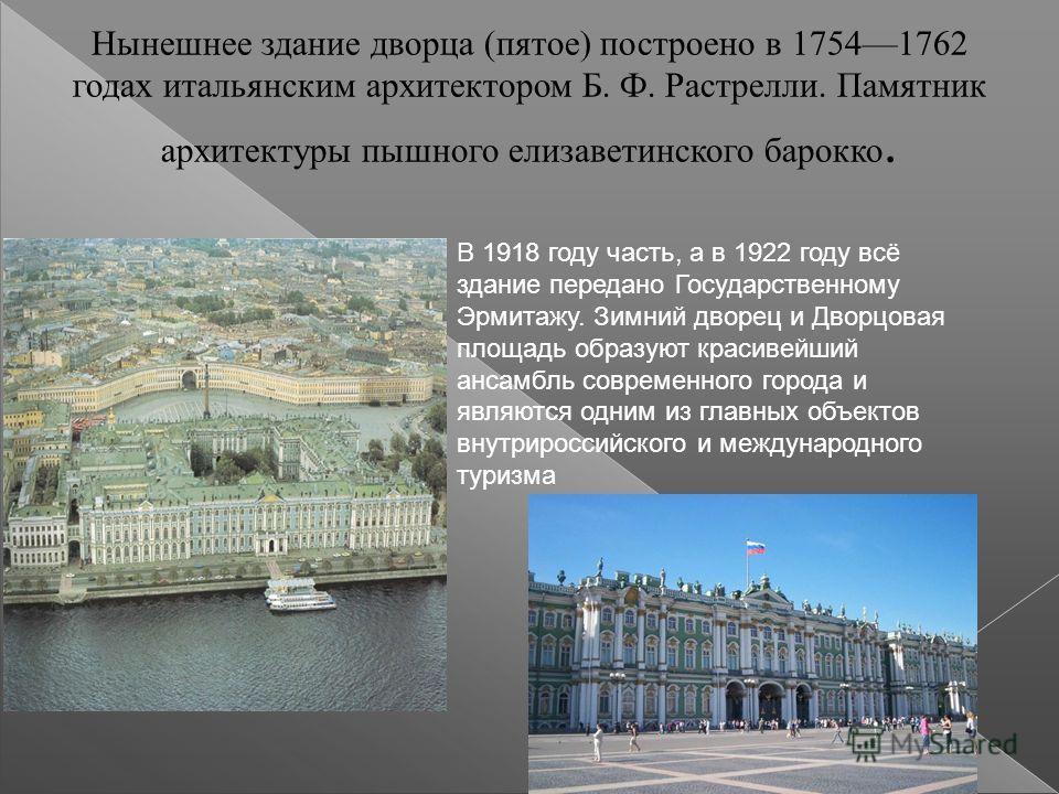 Нынешнее здание дворца (пятое) построено в 17541762 годах итальянским архитектором Б. Ф. Растрелли. Памятник архитектуры пышного елизаветинского барокко. В 1918 году часть, а в 1922 году всё здание передано Государственному Эрмитажу. Зимний дворец и