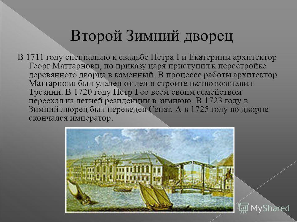 Второй Зимний дворец В 1711 году специально к свадьбе Петра I и Екатерины архитектор Георг Маттарнови, по приказу царя приступил к перестройке деревянного дворца в каменный. В процессе работы архитектор Маттарнови был удален от дел и строительство во