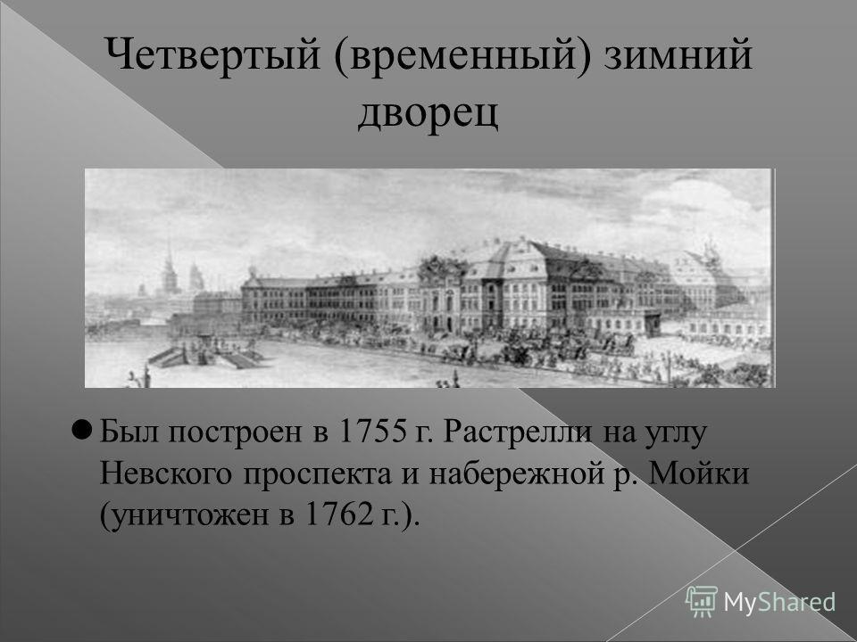 Четвертый (временный) зимний дворец Был построен в 1755 г. Растрелли на углу Невского проспекта и набережной р. Мойки (уничтожен в 1762 г.).