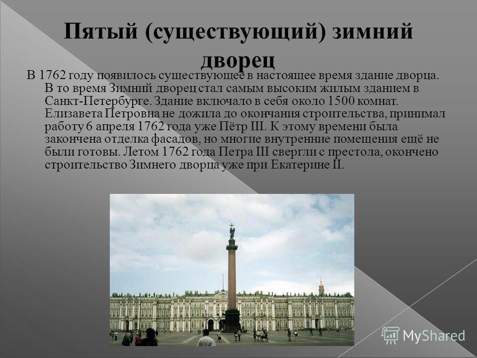 Пятый (существующий) зимний дворец В 1762 году появилось существующее в настоящее время здание дворца. В то время Зимний дворец стал самым высоким жилым зданием в Санкт-Петербурге. Здание включало в себя около 1500 комнат. Елизавета Петровна не дожил