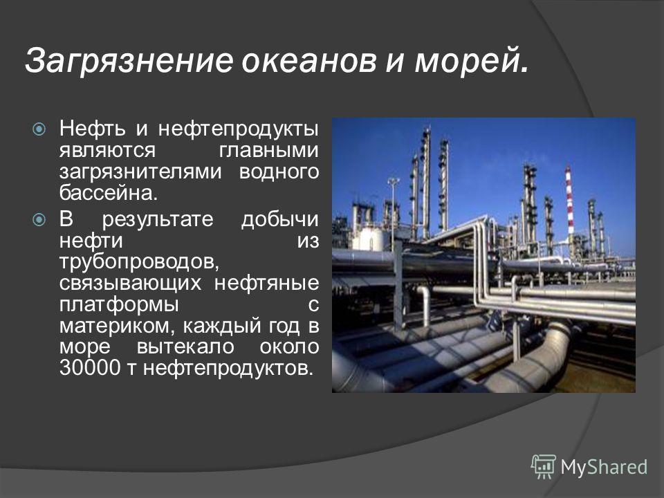 Загрязнение океанов и морей. Нефть и нефтепродукты являются главными загрязнителями водного бассейна. В результате добычи нефти из трубопроводов, связывающих нефтяные платформы с материком, каждый год в море вытекало около 30000 т нефтепродуктов.