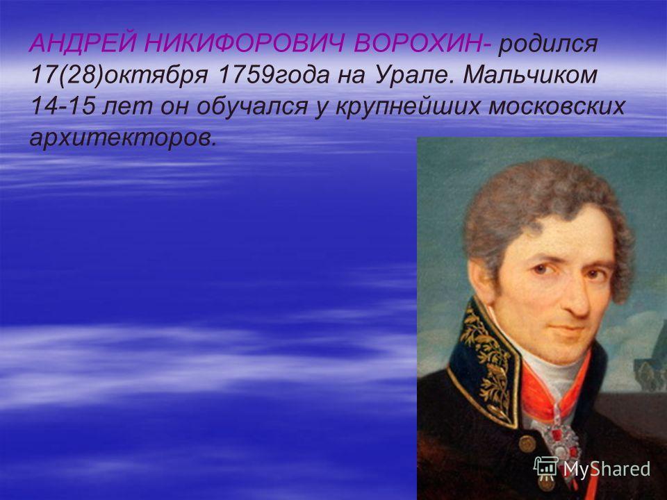 АНДРЕЙ НИКИФОРОВИЧ ВОРОХИН- родился 17(28)октября 1759года на Урале. Мальчиком 14-15 лет он обучался у крупнейших московских архитекторов.
