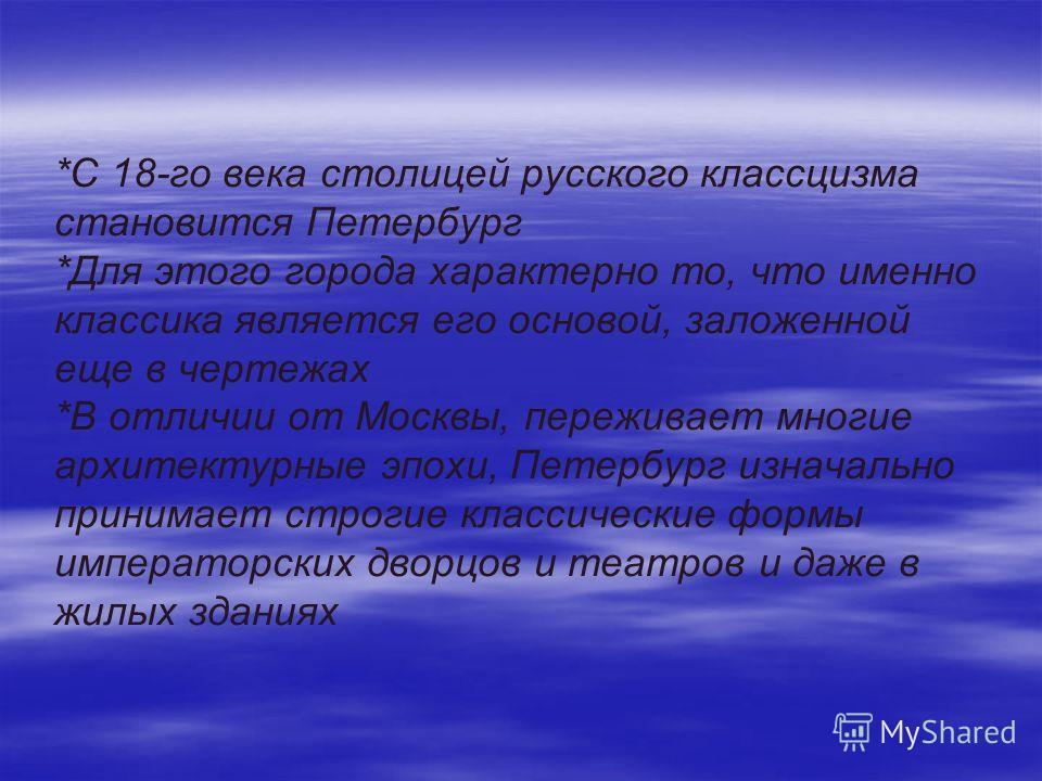 *С 18-го века столицей русского классцизма становится Петербург *Для этого города характерно то, что именно классика является его основой, заложенной еще в чертежах *В отличии от Москвы, переживает многие архитектурные эпохи, Петербург изначально при