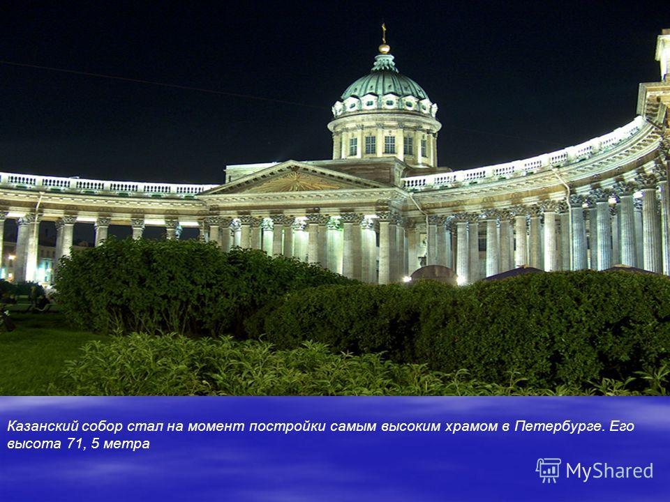 Казанский собор стал на момент постройки самым высоким храмом в Петербурге. Его высота 71, 5 метра