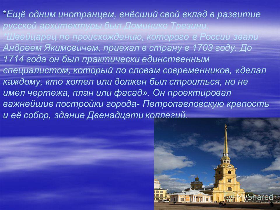 * *Ещё одним инотранцем, внёсший свой вклад в развитие русской архитектуры был Доминико Трезини. *Швейцарец по происхождению, которого в России звали Андреем Якимовичем, приехал в страну в 1703 году. До 1714 года он был практически единственным специ