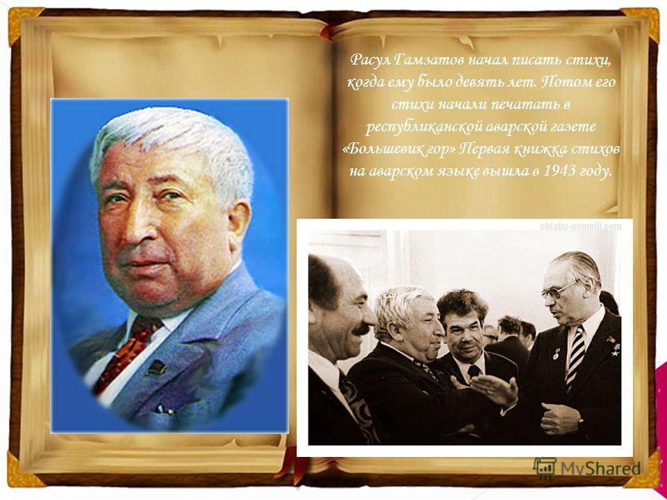 Расул Гамзатов начал писать стихи, когда ему было девять лет. Потом его стихи начали печатать в республиканской аварской газете «Большевик гор» Первая книжка стихов на аварском языке вышла в 1943 году.