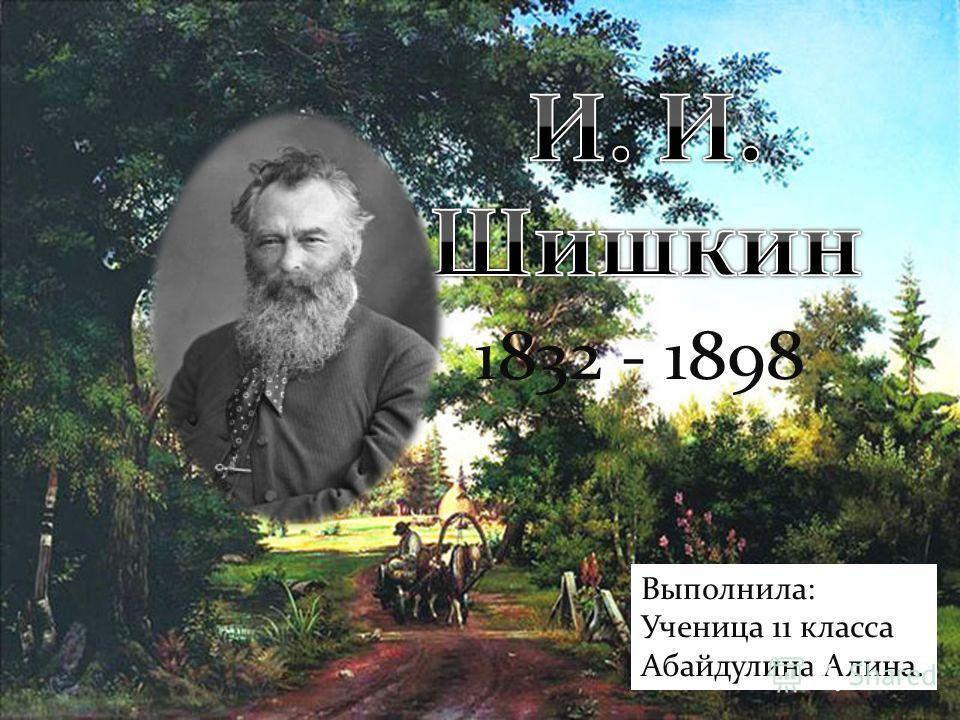 1832 - 1898 Выполнила: Ученица 11 класса Абайдулина Алина.