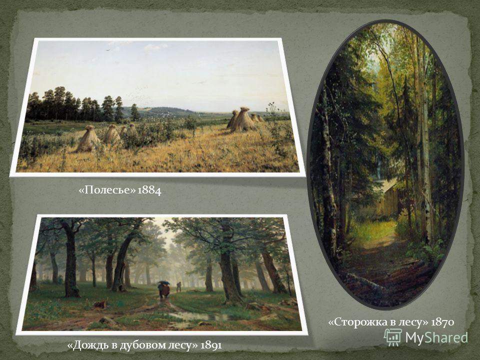«Полесье» 1884 «Дождь в дубовом лесу» 1891 «Сторожка в лесу» 1870
