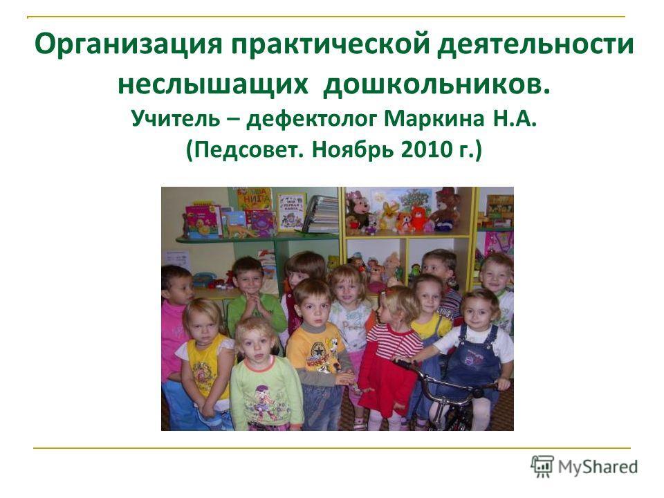 Организация практической деятельности неслышащих дошкольников. Учитель – дефектолог Маркина Н.А. (Педсовет. Ноябрь 2010 г.)