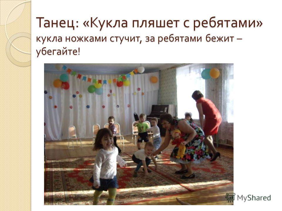 Танец : « Кукла пляшет с ребятами » кукла ножками стучит, за ребятами бежит – убегайте !