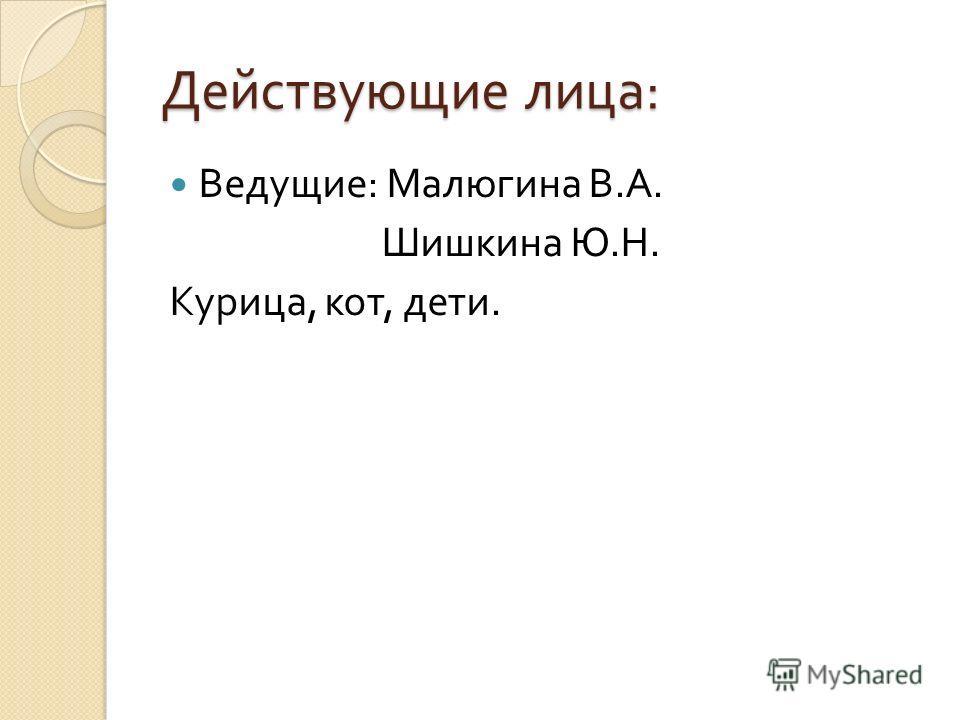 Действующие лица : Ведущие : Малюгина В. А. Шишкина Ю. Н. Курица, кот, дети.