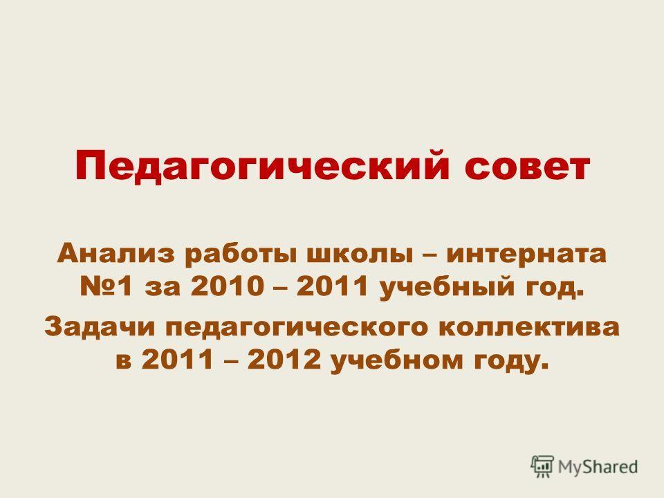 Педагогический совет Анализ работы школы – интерната 1 за 2010 – 2011 учебный год. Задачи педагогического коллектива в 2011 – 2012 учебном году.