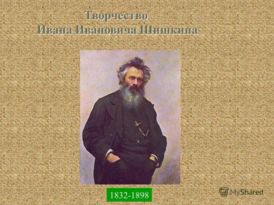 Творчество Ивана Ивановича Шишкина 1832-1898