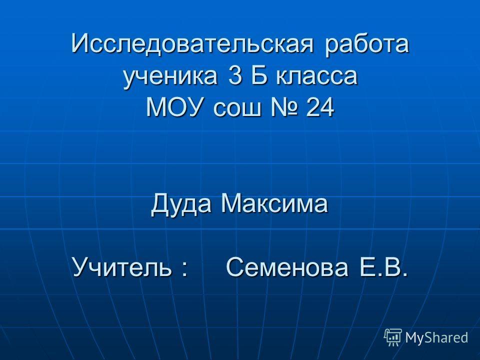 Исследовательская работа ученика 3 Б класса МОУ сош 24 Дуда Максима Учитель : Семенова Е.В.