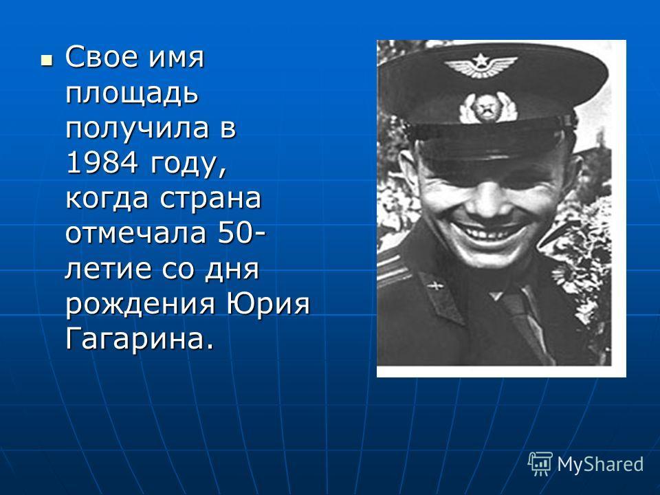 Свое имя площадь получила в 1984 году, когда страна отмечала 50- летие со дня рождения Юрия Гагарина. Свое имя площадь получила в 1984 году, когда страна отмечала 50- летие со дня рождения Юрия Гагарина.