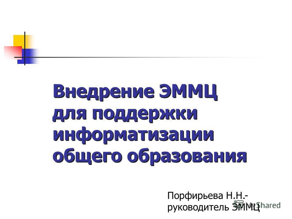Внедрение ЭММЦ для поддержки информатизации общего образования Порфирьева Н.Н.- руководитель ЭММЦ