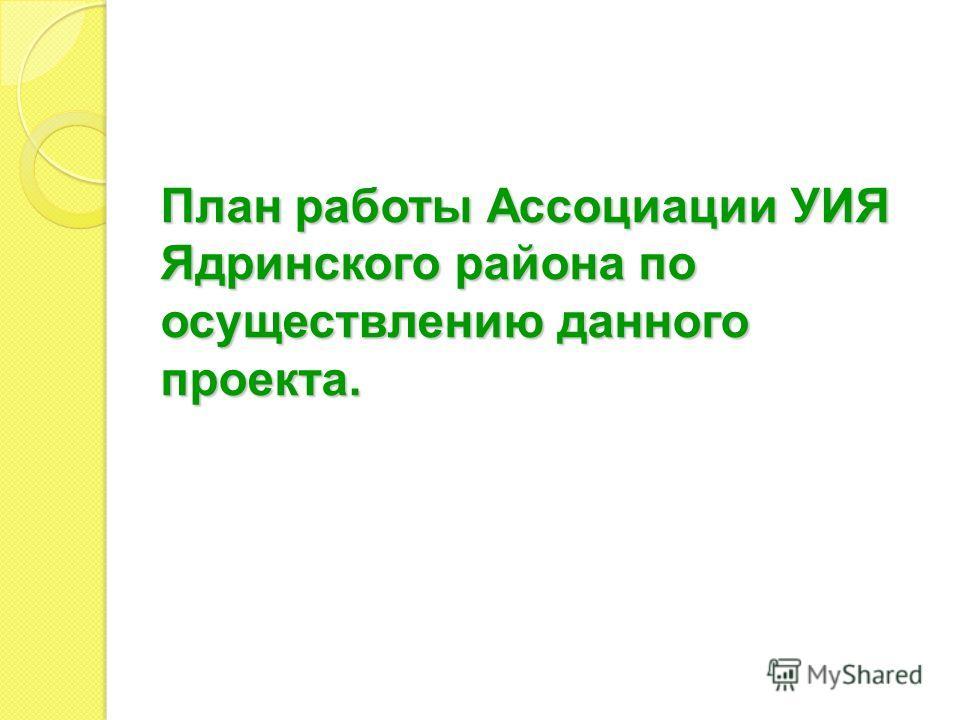 План работы Ассоциации УИЯ Ядринского района по осуществлению данного проекта.