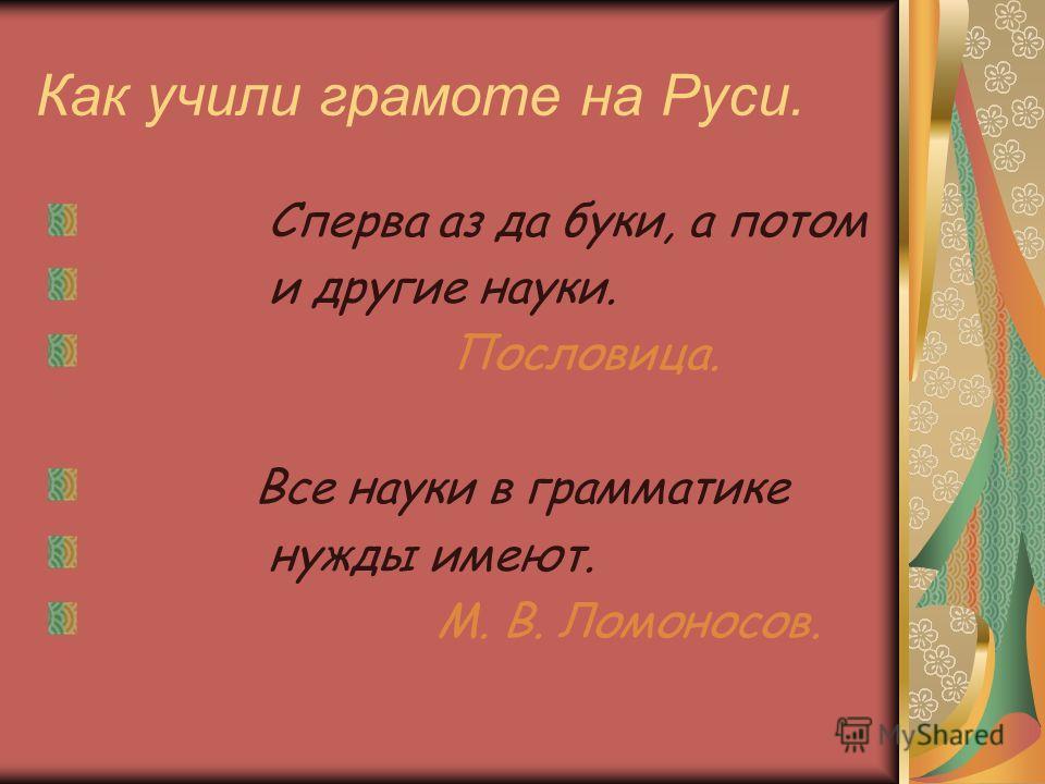 Как учили грамоте на Руси. Сперва аз да буки, а потом и другие науки. Пословица. Все науки в грамматике нужды имеют. М. В. Ломоносов.