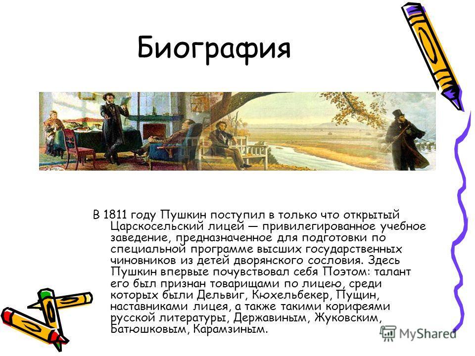 Биография В 1811 году Пушкин поступил в только что открытый Царскосельский лицей привилегированное учебное заведение, предназначенное для подготовки по специальной программе высших государственных чиновников из детей дворянского сословия. Здесь Пушки