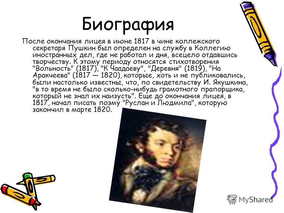 Биография После окончания лицея в июне 1817 в чине коллежского секретаря Пушкин был определен на службу в Коллегию иностранных дел, где не работал и дня, всецело отдавшись творчеству. К этому периоду относятся стихотворения