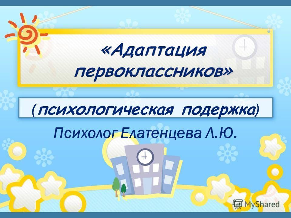 ( психологическая подержка ) Психолог Елатенцева Л.Ю.