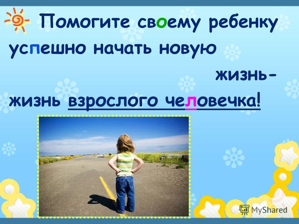 Помогите своему ребенку успешно начать новую жизнь- жизнь взрослого человечка!