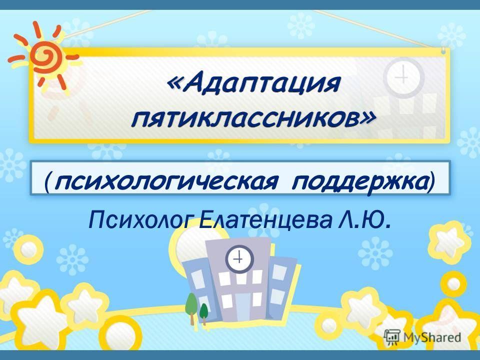 ( психологическая поддержка ) Психолог Елатенцева Л.Ю.