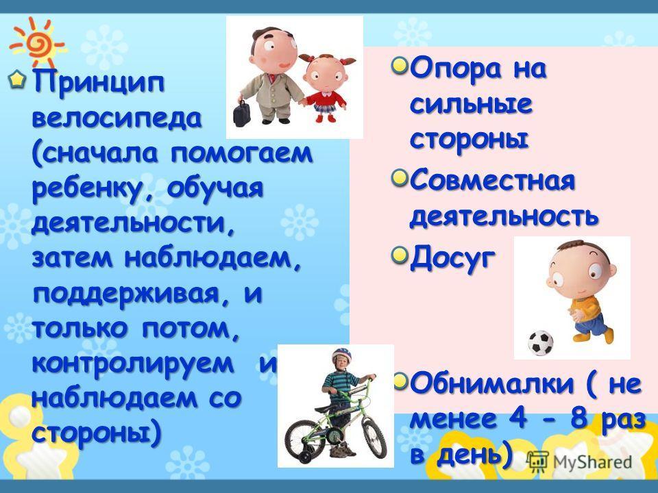 Принцип велосипеда (сначала помогаем ребенку, обучая деятельности, затем наблюдаем, поддерживая, и только потом, контролируем и наблюдаем со стороны) Опора на сильные стороны Совместная деятельность Досуг Обнималки ( не менее 4 - 8 раз в день)