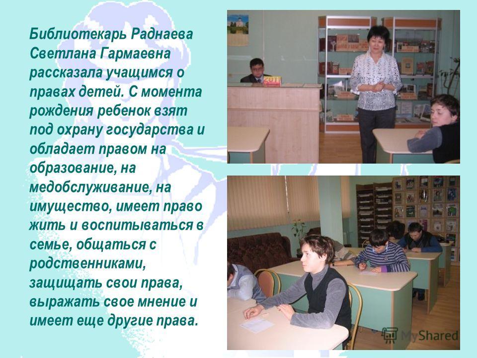 Библиотекарь Раднаева Светлана Гармаевна рассказала учащимся о правах детей. С момента рождения ребенок взят под охрану государства и обладает правом на образование, на медобслуживание, на имущество, имеет право жить и воспитываться в семье, общаться