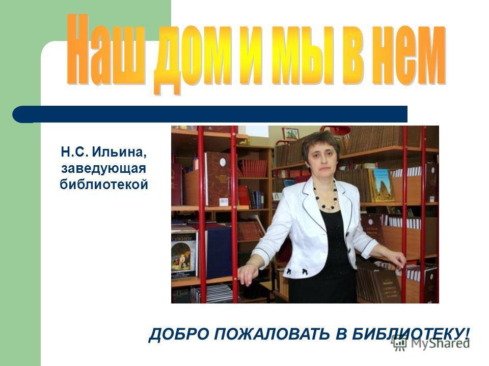 Н.С. Ильина, заведующая библиотекой ДОБРО ПОЖАЛОВАТЬ В БИБЛИОТЕКУ!