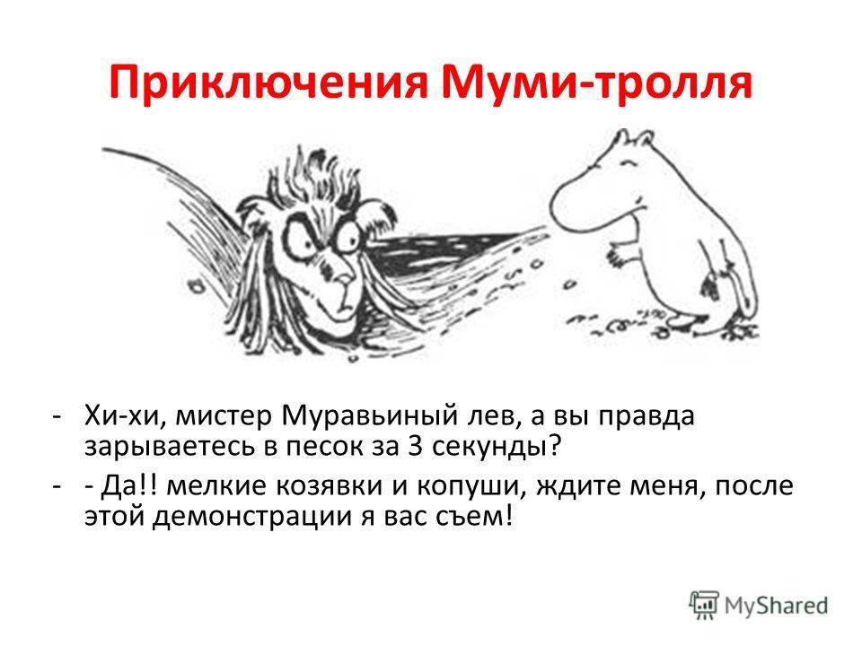 Приключения Муми-тролля -Хи-хи, мистер Муравьиный лев, а вы правда зарываетесь в песок за 3 секунды? -- Да!! мелкие козявки и копуши, ждите меня, после этой демонстрации я вас съем!