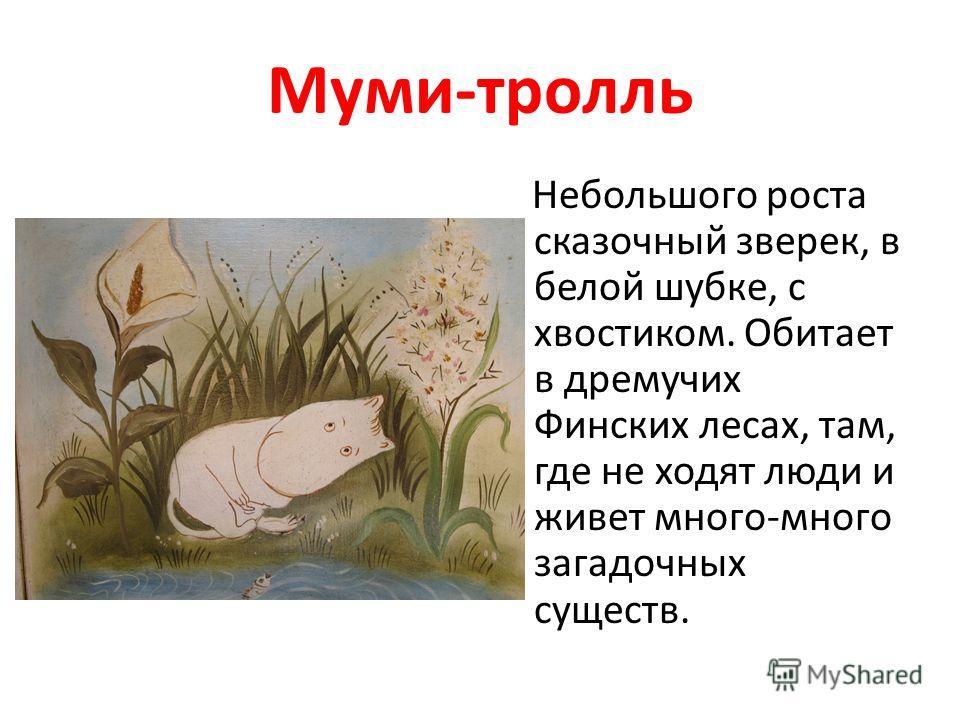 Муми-тролль Небольшого роста сказочный зверек, в белой шубке, с хвостиком. Обитает в дремучих Финских лесах, там, где не ходят люди и живет много-много загадочных существ.