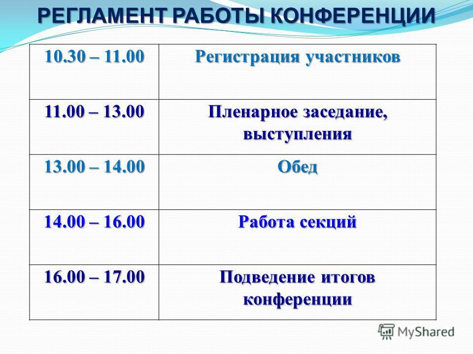 10.30 – 11.00 Регистрация участников 11.00 – 13.00 Пленарное заседание, выступления 13.00 – 14.00 Обед 14.00 – 16.00 Работа секций 16.00 – 17.00 Подведение итогов конференции РЕГЛАМЕНТ РАБОТЫ КОНФЕРЕНЦИИ