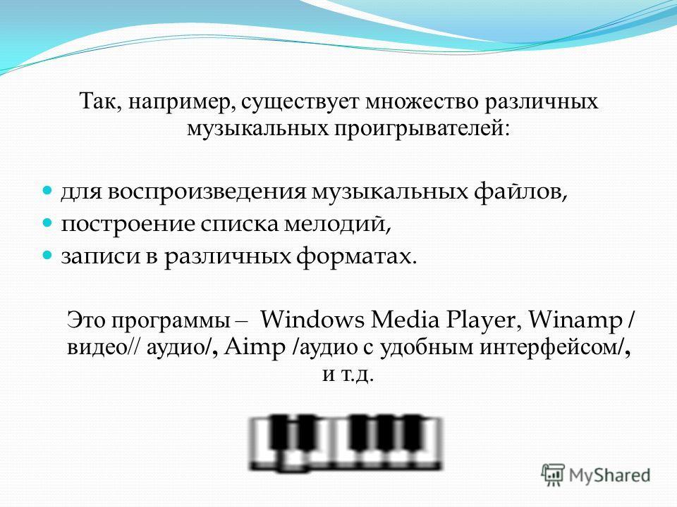 Так, например, существует множество различных музыкальных проигрывателей : для воспроизведения музыкальных файлов, построение списка мелодий, записи в различных форматах. Это программы – Windows Media Player, Winamp / видео // аудио /, Aimp / аудио с