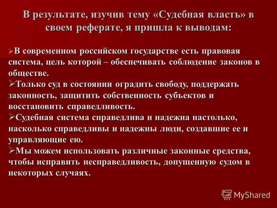 В результате, изучив тему «Судебная власть» в своем реферате, я пришла к выводам: В современном российском государстве есть правовая система, цель которой – обеспечивать соблюдение законов в обществе. Только суд в состоянии оградить свободу, поддержа