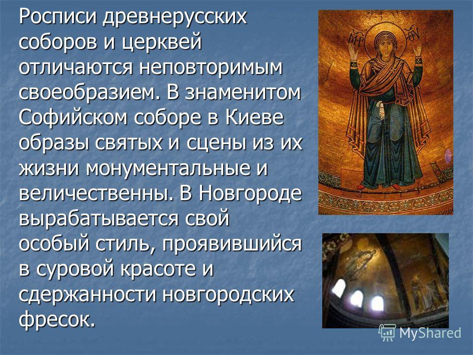 Росписи древнерусских соборов и церквей отличаются неповторимым своеобразием. В знаменитом Софийском соборе в Киеве образы святых и сцены из их жизни монументальные и величественны. В Новгороде вырабатывается свой особый стиль, проявившийся в суровой