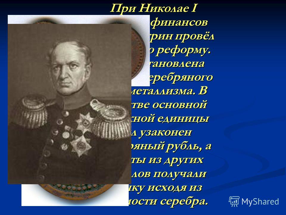 При Николае I министр финансов Е.Ф. Канкрин провёл денежную реформу. Была установлена система серебряного монометаллизма. В качестве основной денежной единицы был узаконен серебряный рубль, а монеты из других металлов получали оценку исходя из стоимо